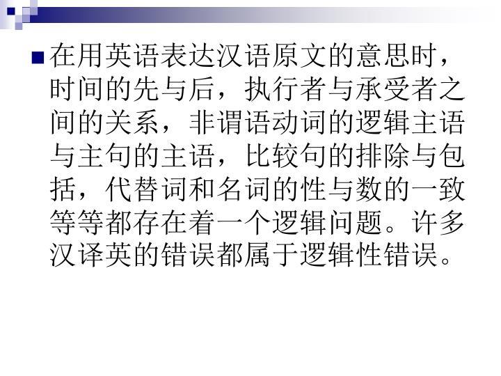 在用英语表达汉语原文的意思时,时间的先与后,执行者与承受者之间的关系,非谓语动词的逻辑主语与主句的主语,比较句的排除与包括,代替词和名词的性与数的一致等等都存在着一个逻辑问题。许多汉译英的错误都属于逻辑性错误。
