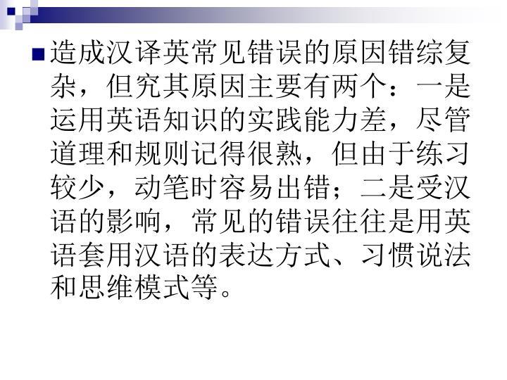 造成汉译英常见错误的原因错综复杂,但究其原因主要有两个:一是运用英语知识的实践能力差,尽管道理和规则记得很熟,但由于练习较少,动笔时容易出错;二是受汉语的影响,常见的错误往往是用英语套用汉语的表达方式、习惯说法和思维模式等。