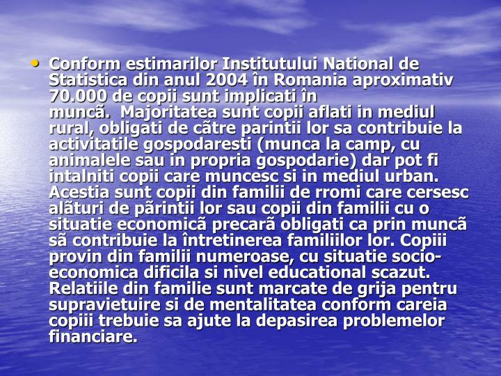 Conform estimarilor Institutului National de Statistica din anul 2004 în Romania aproximativ 70.000 de copii sunt implicati în muncã. Majoritatea sunt copii aflati in mediul rural, obligati de cãtre parintii lor sa contribuie la activitatile gospodaresti (munca la camp, cu animalele sau in propria gospodarie) dar pot fi intalniti copii care muncesc si in mediul urban. Acestia sunt copii din familii de rromi care cersesc alãturi de pãrintii lor sau copii din familii cu o situatie economicã precarã obligati ca prin muncã sã contribuie la întretinerea familiilor lor. Copiii provin din familii numeroase, cu situatie socio-economica dificila si nivel educational scazut. Relatiile din familie sunt marcate de grija pentru supravietuire si de mentalitatea conform careia copiii trebuie sa ajute la depasirea problemelor financiare.