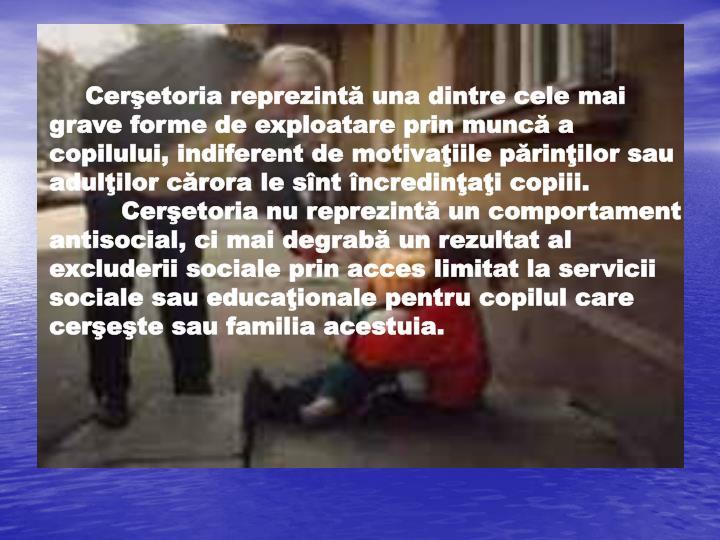 Cerşetoria reprezintă una dintre cele mai grave forme de exploatare prin muncă a copilului, indiferent de motivaţiile părinţilor sau adulţilor cărora le sînt încredinţaţi copiii. Cerşetoria nu reprezintă un comportament antisocial, ci mai degrabă un rezultat al excluderii sociale prin acces limitat la servicii sociale sau educaţionale pentru copilul care cerşeşte sau familia acestuia.