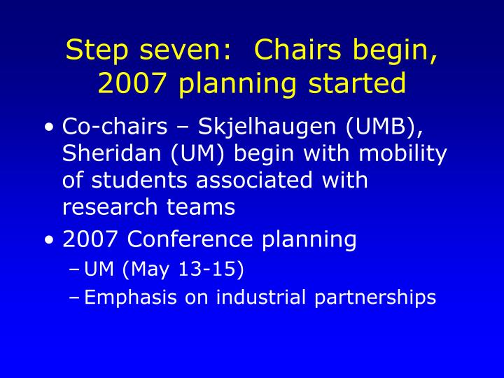 Step seven:  Chairs begin, 2007 planning started