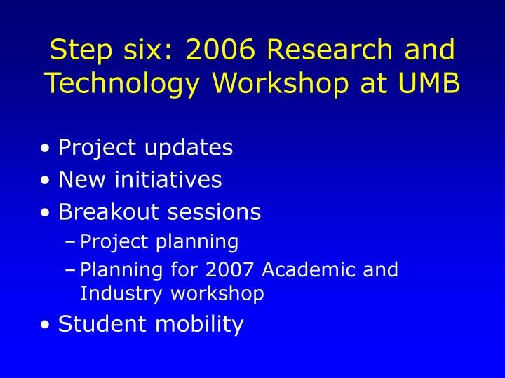 Step six: 2006 Research and Technology Workshop at UMB