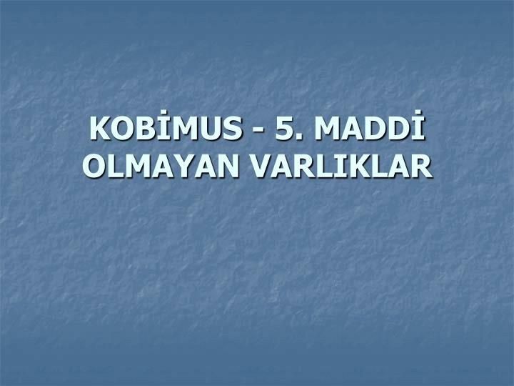KOBMUS - 5. MADD OLMAYAN VARLIKLAR