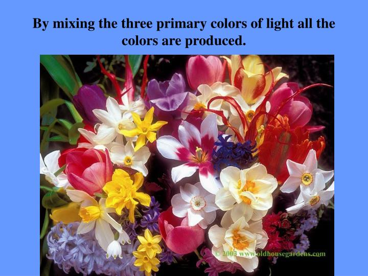 By mixing the three primary colors of light all the colors are produced.