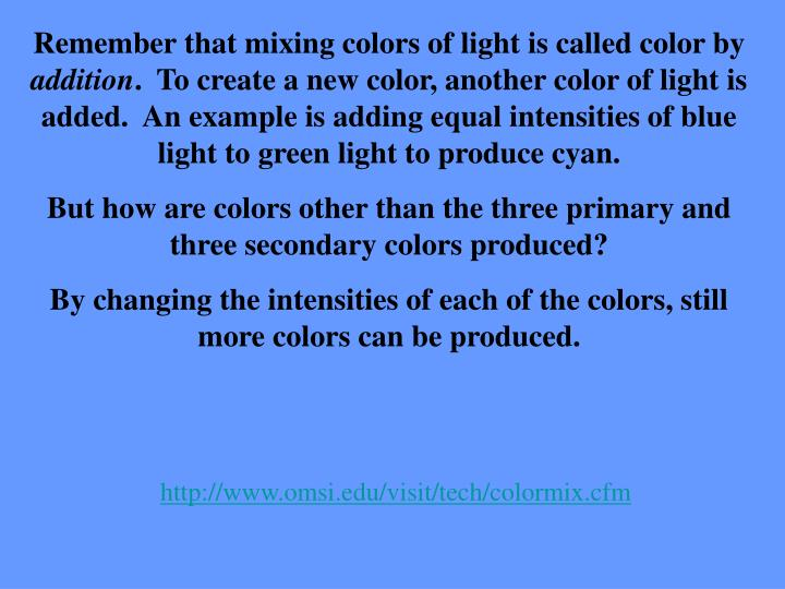 Remember that mixing colors of light is called color by