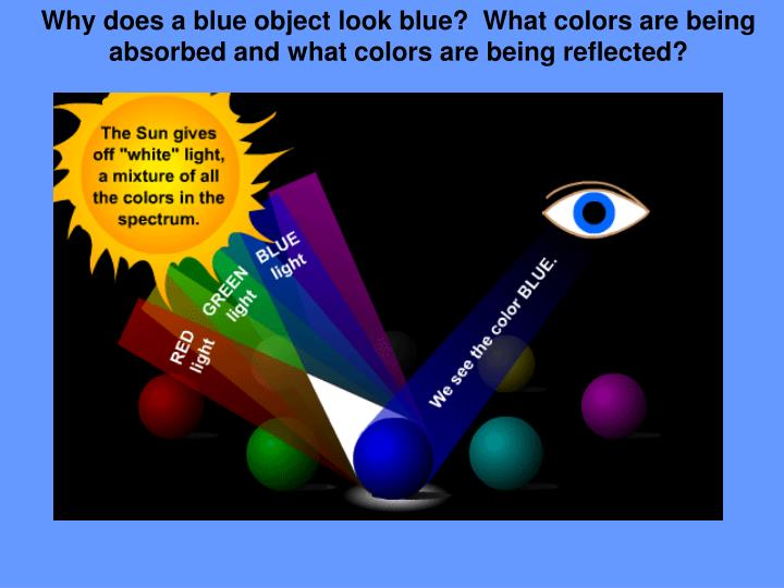 Why does a blue object look blue?  What colors are being absorbed and what colors are being reflected?