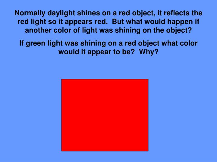 Normally daylight shines on a red object, it reflects the red light so it appears red.  But what would happen if another color of light was shining on the object?
