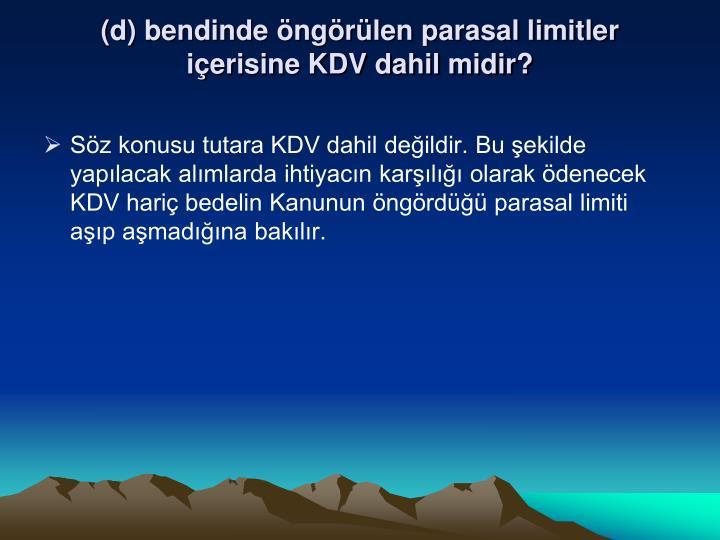 (d) bendinde öngörülen parasal limitler içerisine KDV dahil midir?