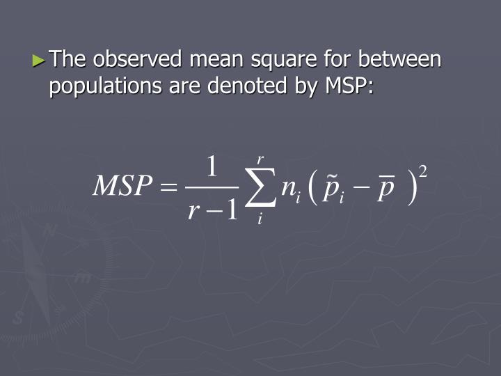 The observed mean square for between populations are denoted by MSP: