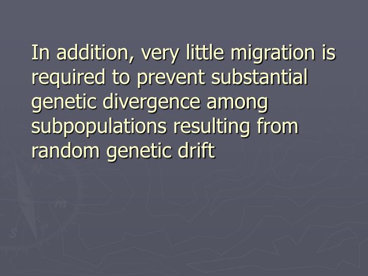 In addition, very little migration is required to prevent substantial genetic divergence among subpopulations resulting from random genetic drift