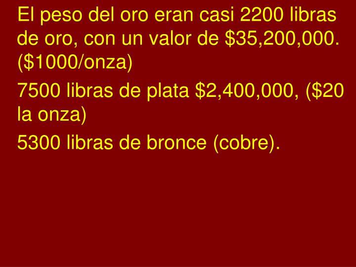 El peso del oro eran casi 2200 libras de oro, con un valor de $35,200,000. ($1000/onza)