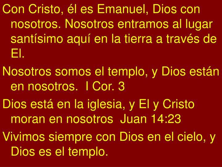 Con Cristo, él es Emanuel, Dios con nosotros. Nosotros entramos al lugar santísimo aquí en la tierra a través de El.