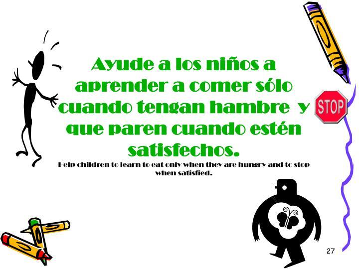 Ayude a los niños a aprender a comer sólo cuando tengan hambre  y que paren cuando estén satisfechos.