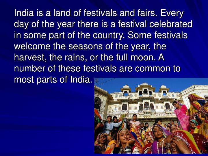 India is a land of festivals and fairs. Every day of the year there is a festival celebrated in some part of the country. Some festivals welcome the seasons of the year, the harvest, the rains, or the full moon. A number of these festivals are common to most parts of India.