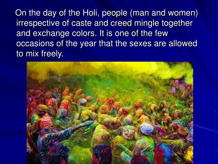 On the day of the Holi, people (man and women) irrespective of caste and creed mingle together and exchange colors. It is one of the few occasions of the year that the sexes are allowed to mix freely.