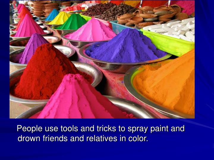 People use tools and tricks to spray paint and drown friends and relatives in color.