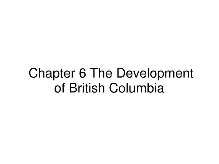 Chapter 6 the development of british columbia