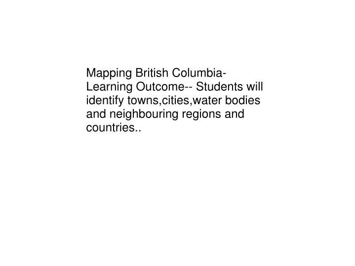 Mapping British Columbia- Learning Outcome-- Students will identify towns,cities,water bodies and ne...