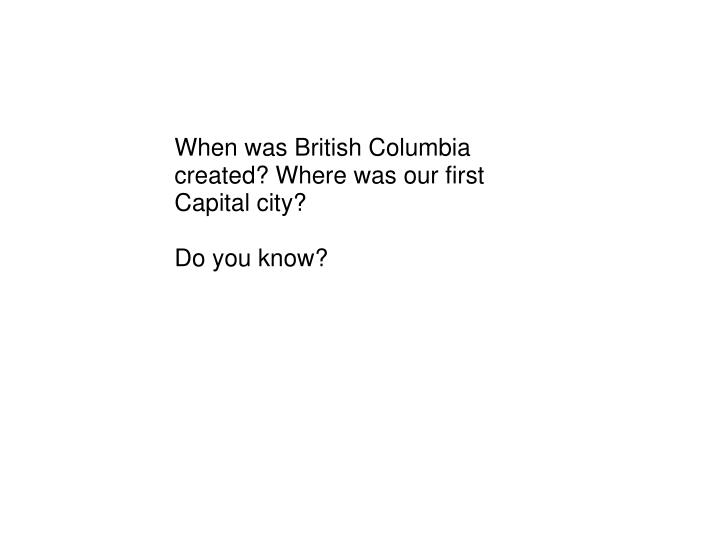 When was British Columbia created? Where was our first Capital city?