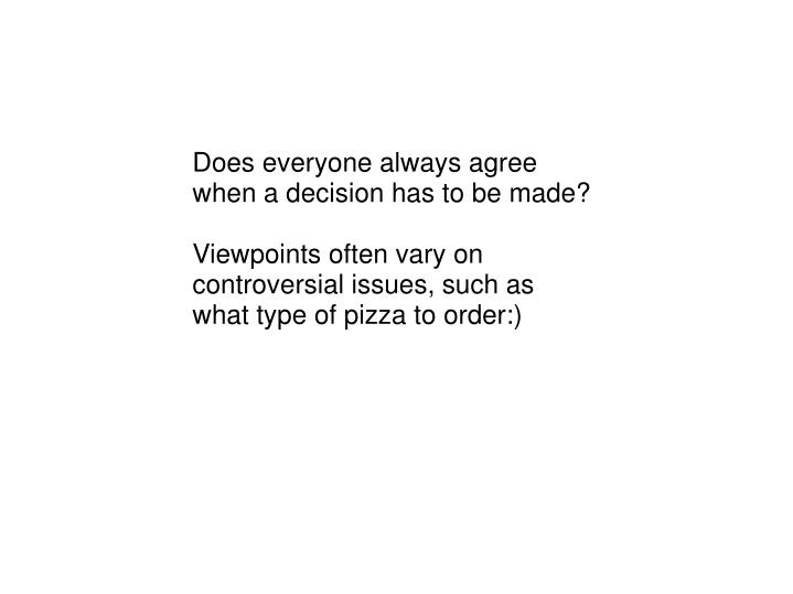 Does everyone always agree when a decision has to be made?