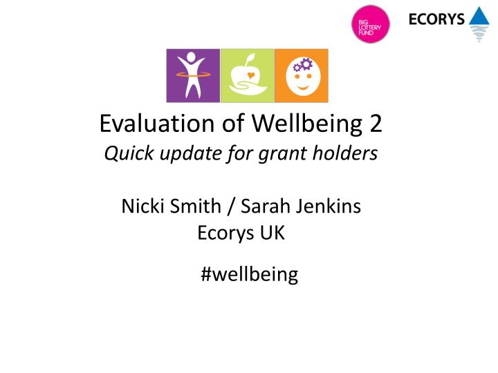 Evaluation of wellbeing 2 quick update for grant holders nicki smith sarah jenkins ecorys uk