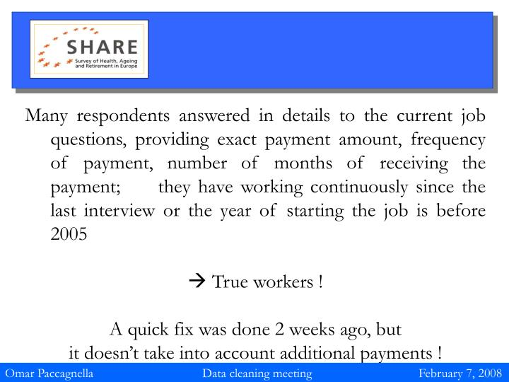 Many respondents answered in details to the current job questions, providing exact payment amount, frequency of payment, number of months of receiving the payment;     they have working continuously since the last interview or the year of starting the job is before 2005