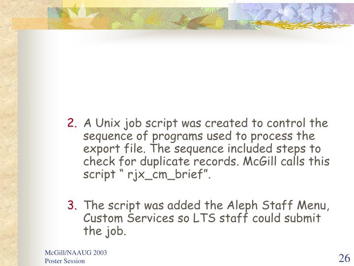 "A Unix job script was created to control the sequence of programs used to process the export file. The sequence included steps to check for duplicate records. McGill calls this script "" rjx_cm_brief""."