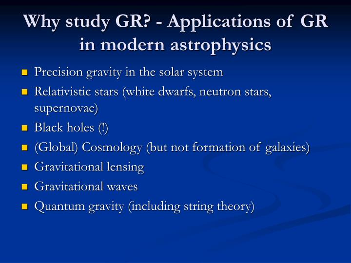 Why study GR? - Applications of GR in modern astrophysics