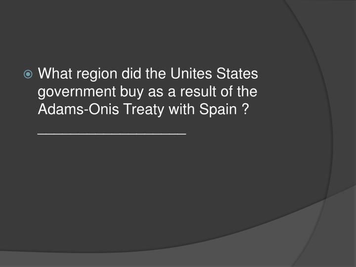What region did the Unites States government buy as a result of the Adams-Onis Treaty with Spain ? __________________