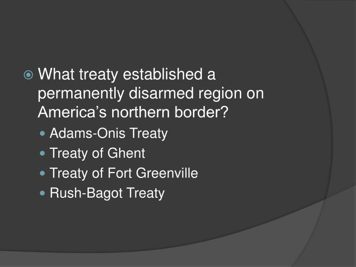 What treaty established a permanently disarmed region on America's northern border?