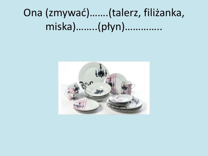 Ona (zmywać)…….(talerz, filiżanka, miska)……..(