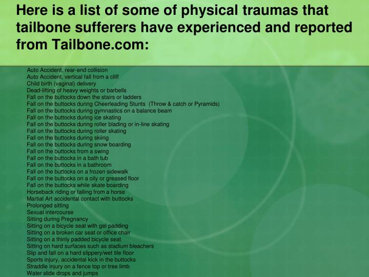 Here is a list of some of physical traumas that tailbone sufferers have experienced and reported from Tailbone.com: