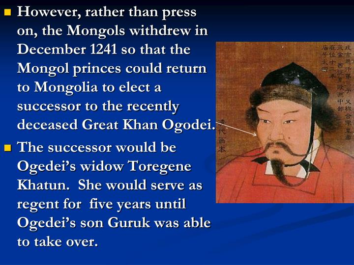 However, rather than press on, the Mongols withdrew in December 1241 so that the Mongol princes could return to Mongolia to elect a successor to the recently deceased Great Khan Ogodei.