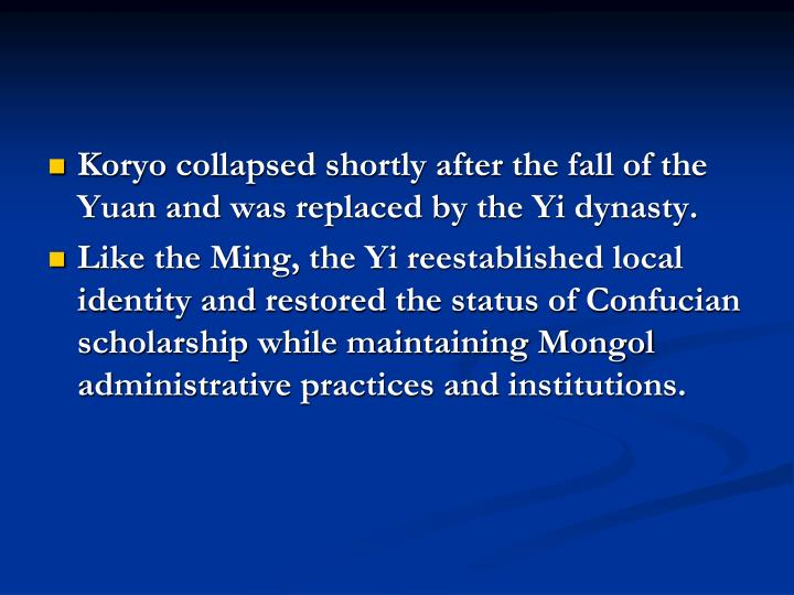Koryo collapsed shortly after the fall of the Yuan and was replaced by the Yi dynasty.