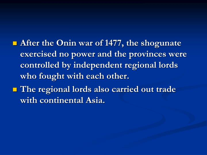 After the Onin war of 1477, the shogunate exercised no power and the provinces were controlled by independent regional lords who fought with each other.