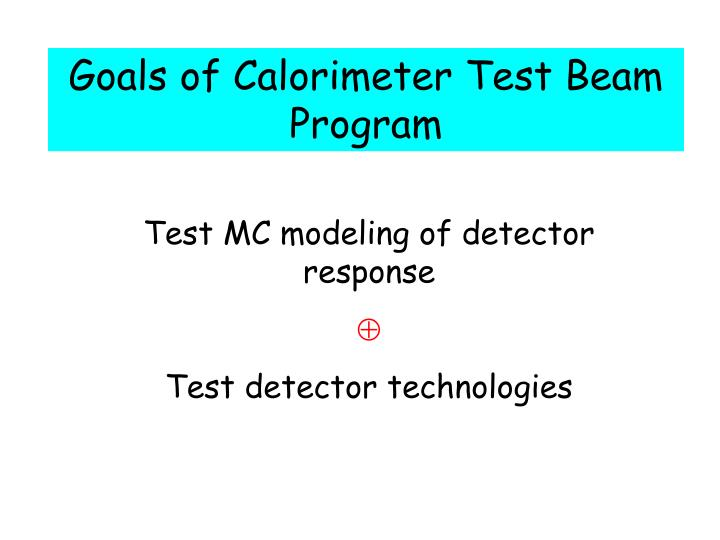 Goals of Calorimeter Test Beam Program