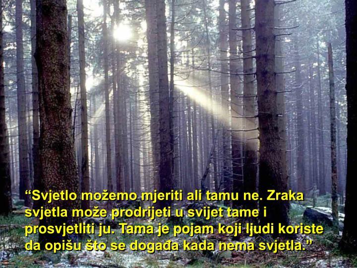 """""""Svjetlo možemo mjeriti ali tamu ne. Zraka svjetla može prodrijeti u svijet tame i prosvjetliti ju. Tama je pojam koji ljudi koriste da opišu što se događa kada nema svjetla."""""""