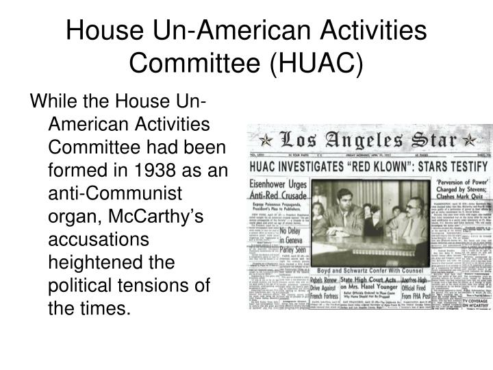While the House Un-American Activities Committee had been formed in 1938 as an anti-Communist organ, McCarthy's accusations heightened the political tensions of the times.