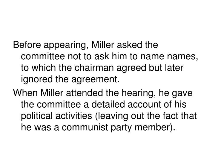 Before appearing, Miller asked the committee not to ask him to name names, to which the chairman agreed but later ignored the agreement.