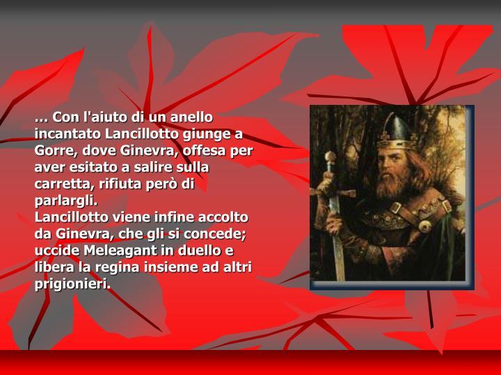 … Con l'aiuto di un anello incantato Lancillotto giunge a Gorre, dove Ginevra, offesa per aver esitato a salire sulla carretta, rifiuta però di parlargli.