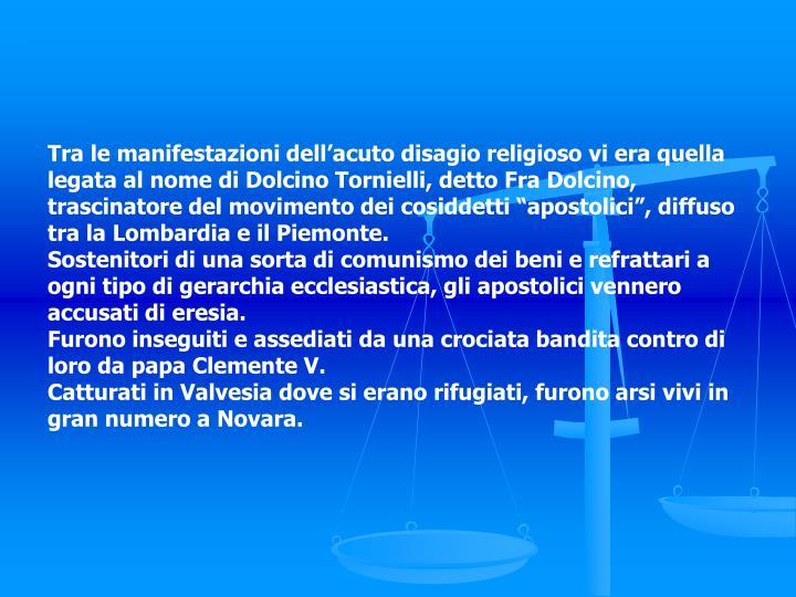 """Tra le manifestazioni dell'acuto disagio religioso vi era quella legata al nome di Dolcino Tornielli, detto Fra Dolcino, trascinatore del movimento dei cosiddetti """"apostolici"""", diffuso tra la Lombardia e il Piemonte."""