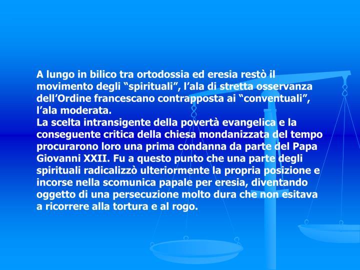 """A lungo in bilico tra ortodossia ed eresia restò il movimento degli """"spirituali"""", l'ala di stretta osservanza dell'Ordine francescano contrapposta ai """"conventuali"""", l'ala moderata."""