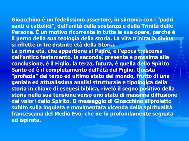 """Gioacchino è un fedelissimo assertore, in sintonia con i """"padri santi e cattolici"""", dell'unità della sostanza e della Trinità delle Persone. È un motivo ricorrente in tutte le sue opere, perchè è il perno della sua teologia della storia. La vita trinitaria divina si riflette in tre distinte età della Storia."""