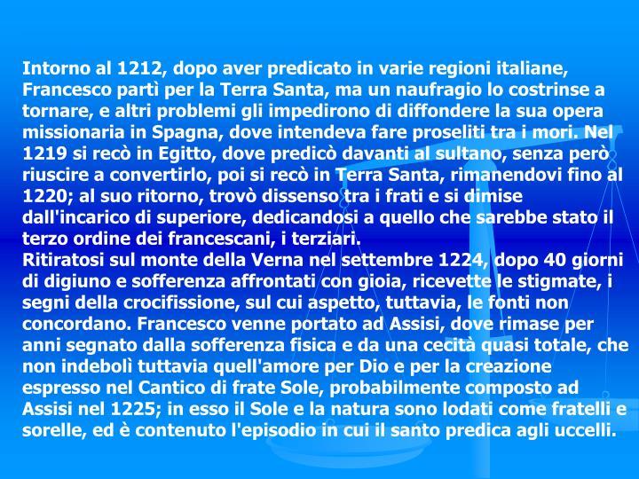 Intorno al 1212, dopo aver predicato in varie regioni italiane, Francesco partì per la Terra Santa, ma un naufragio lo costrinse a tornare, e altri problemi gli impedirono di diffondere la sua opera missionaria in Spagna, dove intendeva fare proseliti tra i mori. Nel 1219 si recò in Egitto, dove predicò davanti al sultano, senza però riuscire a convertirlo, poi si recò in Terra Santa, rimanendovi fino al 1220; al suo ritorno, trovò dissenso tra i frati e si dimise dall'incarico di superiore, dedicandosi a quello che sarebbe stato il terzo ordine dei francescani, i terziari.