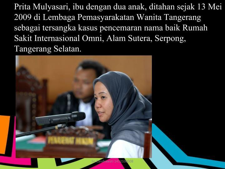 Prita Mulyasari, ibu dengan dua anak, ditahan sejak 13 Mei 2009 di Lembaga Pemasyarakatan Wanita Tangerang sebagai tersangka kasus pencemaran nama baik Rumah Sakit Internasional Omni, Alam Sutera, Serpong, Tangerang Selatan.