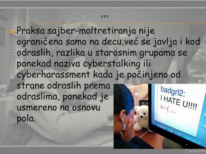 Praksa sajber-maltretiranja nije ograničena samo na decu,već se javlja i kod odraslih, razlika u starosnim grupama se ponekad naziva cyberstalking ili  cyberharassment kada je počinjeno od strane odraslih prema