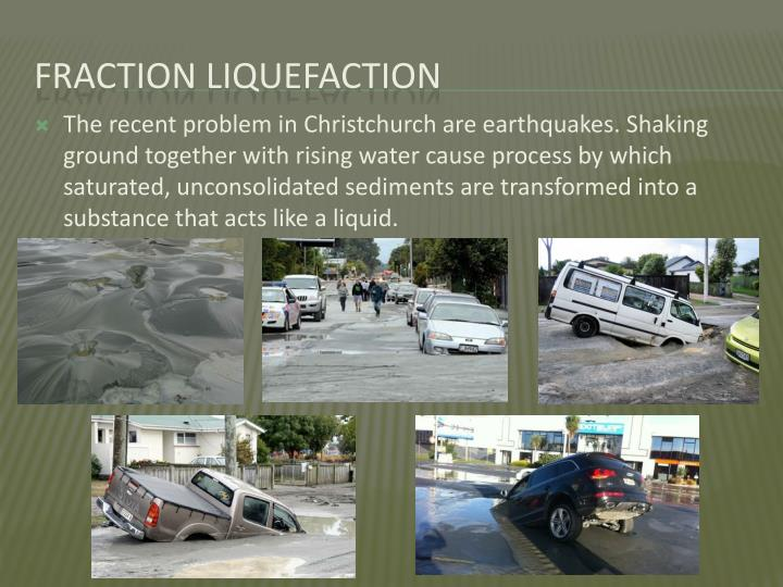 The recent problem in Christchurch are earthquakes. Shaking ground together with rising water cause process by which saturated, unconsolidated sediments are transformed into a substance that acts like a liquid.