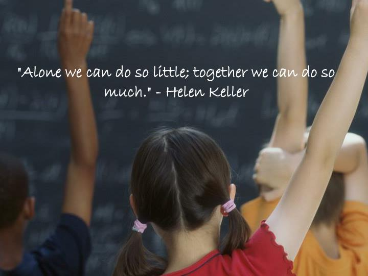 """Alone we can do so little; together we can do so much."" - Helen Keller"