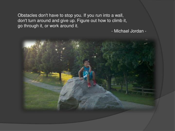 Obstacles don't have to stop you. If you run into a wall,