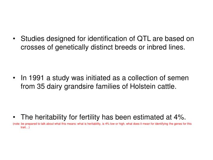 Studies designed for identification of QTL are based on crosses of genetically distinct breeds or inbred lines.